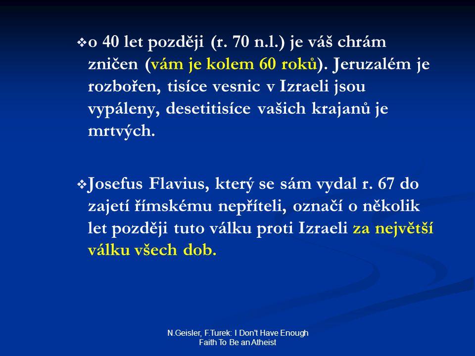 N.Geisler, F.Turek: I Don't Have Enough Faith To Be an Atheist   o 40 let později (r. 70 n.l.) je váš chrám zničen (vám je kolem 60 roků). Jeruzalém