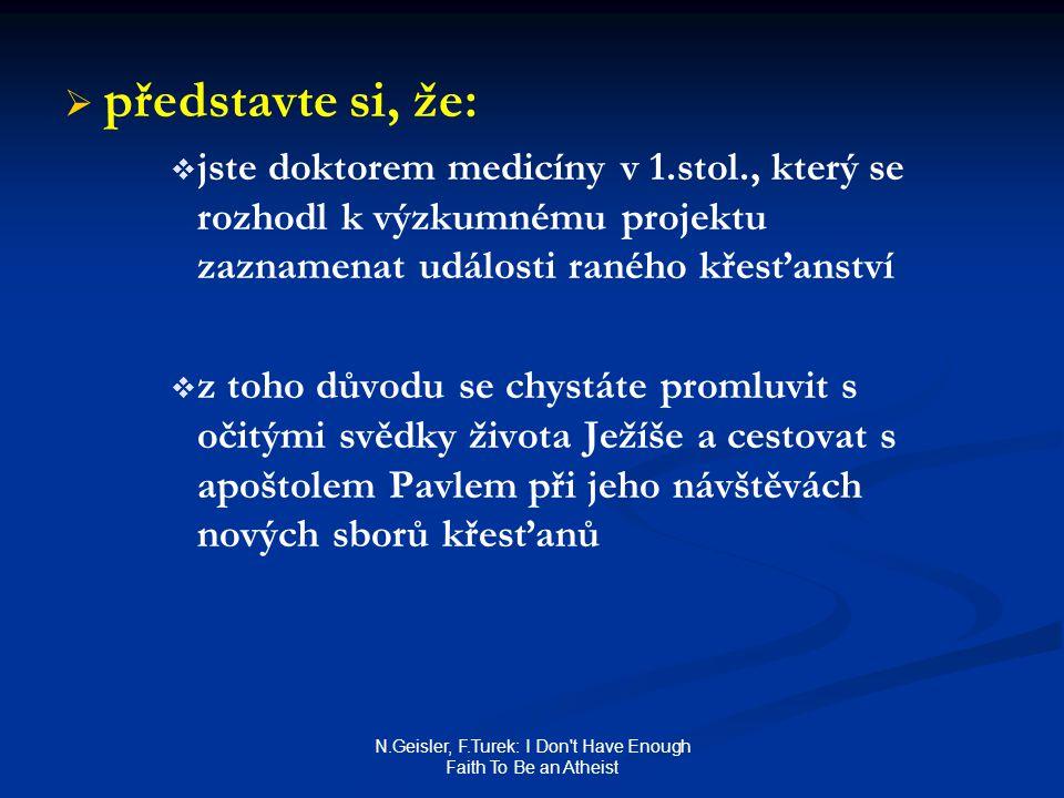 N.Geisler, F.Turek: I Don t Have Enough Faith To Be an Atheist   představte si, že:   jste doktorem medicíny v 1.stol., který se rozhodl k výzkumnému projektu zaznamenat události raného křesťanství   z toho důvodu se chystáte promluvit s očitými svědky života Ježíše a cestovat s apoštolem Pavlem při jeho návštěvách nových sborů křesťanů