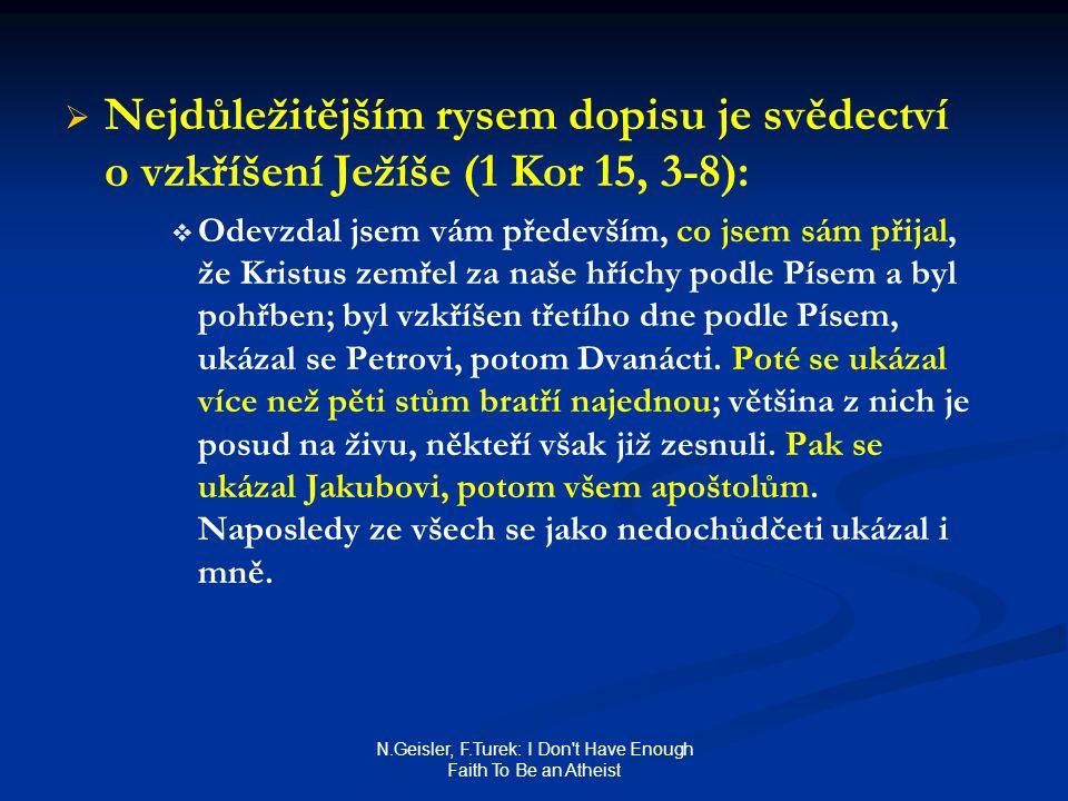 N.Geisler, F.Turek: I Don t Have Enough Faith To Be an Atheist   Nejdůležitějším rysem dopisu je svědectví o vzkříšení Ježíše (1 Kor 15, 3-8):   Odevzdal jsem vám především, co jsem sám přijal, že Kristus zemřel za naše hříchy podle Písem a byl pohřben; byl vzkříšen třetího dne podle Písem, ukázal se Petrovi, potom Dvanácti.