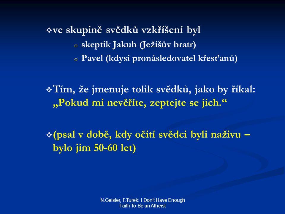 """N.Geisler, F.Turek: I Don t Have Enough Faith To Be an Atheist   ve skupině svědků vzkříšení byl o o skeptik Jakub (Ježíšův bratr) o o Pavel (kdysi pronásledovatel křesťanů)   Tím, že jmenuje tolik svědků, jako by říkal: """"Pokud mi nevěříte, zeptejte se jich.   (psal v době, kdy očití svědci byli naživu – bylo jim 50-60 let)"""