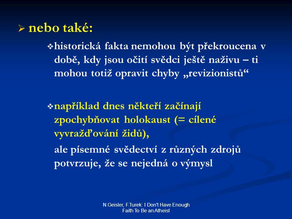 """N.Geisler, F.Turek: I Don t Have Enough Faith To Be an Atheist   nebo také:   historická fakta nemohou být překroucena v době, kdy jsou očití svědci ještě naživu – ti mohou totiž opravit chyby """"revizionistů   například dnes někteří začínají zpochybňovat holokaust (= cílené vyvražďování židů), ale písemné svědectví z různých zdrojů potvrzuje, že se nejedná o výmysl"""
