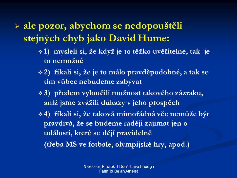 N.Geisler, F.Turek: I Don t Have Enough Faith To Be an Atheist   ale pozor, abychom se nedopouštěli stejných chyb jako David Hume:   1) mysleli si, že když je to těžko uvěřitelné, tak je to nemožné   2) říkali si, že je to málo pravděpodobné, a tak se tím vůbec nebudeme zabývat   3) předem vyloučili možnost takového zázraku, aniž jsme zvážili důkazy v jeho prospěch   4) říkali si, že taková mimořádná věc nemůže být pravdivá, že se budeme raději zajímat jen o události, které se dějí pravidelně (třeba MS ve fotbale, olympijské hry, apod.)