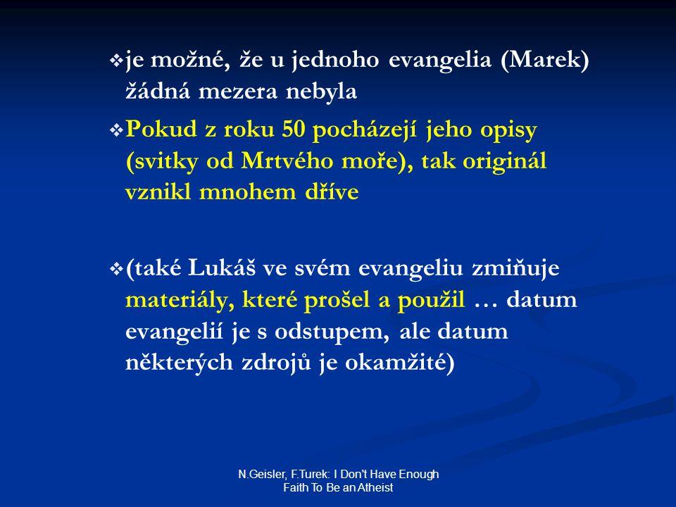 N.Geisler, F.Turek: I Don t Have Enough Faith To Be an Atheist   je možné, že u jednoho evangelia (Marek) žádná mezera nebyla   Pokud z roku 50 pocházejí jeho opisy (svitky od Mrtvého moře), tak originál vznikl mnohem dříve   (také Lukáš ve svém evangeliu zmiňuje materiály, které prošel a použil … datum evangelií je s odstupem, ale datum některých zdrojů je okamžité)