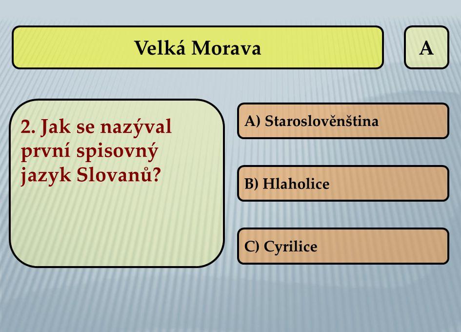 A 2. Jak se nazýval první spisovný jazyk Slovanů? A) Staroslověnština B) Hlaholice C) Cyrilice Velká Morava