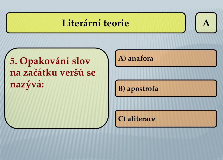 A 5. Opakování slov na začátku veršů se nazývá: A) anafora B) apostrofa C) aliterace Literární teorie