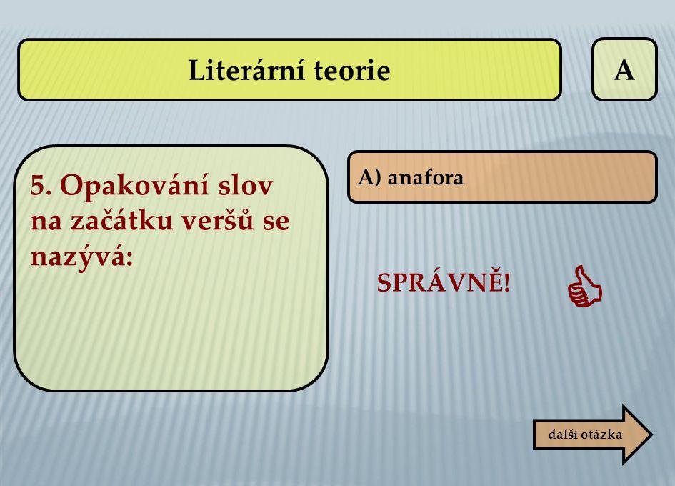 A A) anafora další otázka SPRÁVNĚ!  Literární teorie 5. Opakování slov na začátku veršů se nazývá: