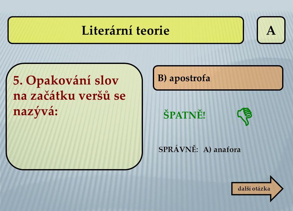A B) apostrofa ŠPATNĚ!  SPRÁVNĚ: A) anafora další otázka Literární teorie 5. Opakování slov na začátku veršů se nazývá: