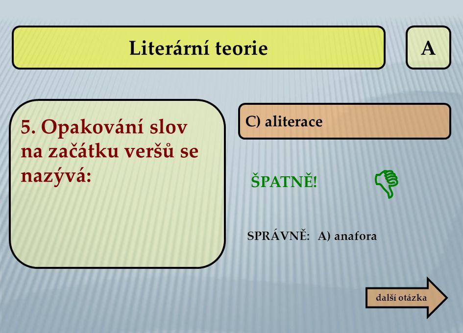 A C) aliterace ŠPATNĚ! další otázka  SPRÁVNĚ: A) anafora Literární teorie 5. Opakování slov na začátku veršů se nazývá: