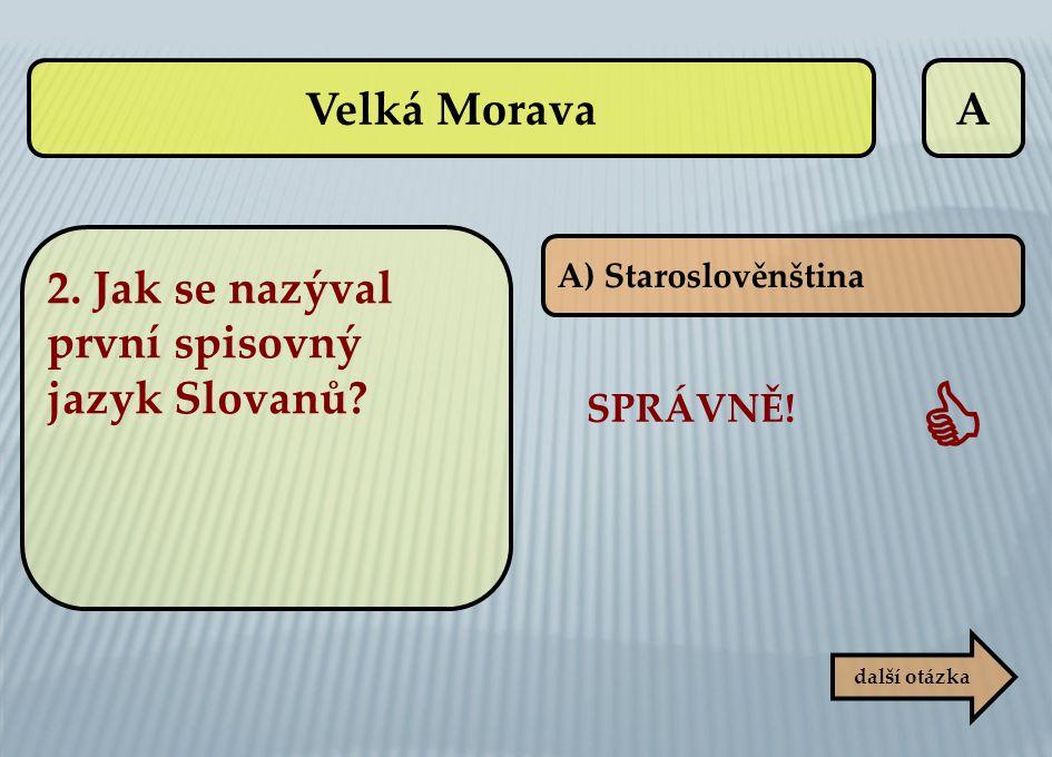 A SPRÁVNĚ!  další otázka A) Staroslověnština Velká Morava 2. Jak se nazýval první spisovný jazyk Slovanů?