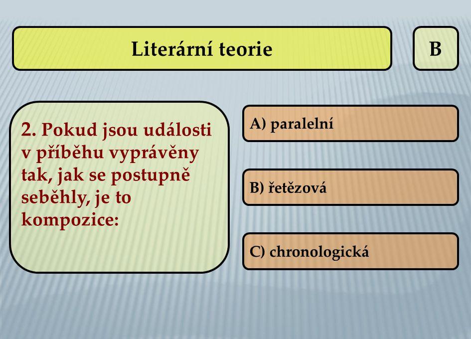 B 2. Pokud jsou události v příběhu vyprávěny tak, jak se postupně seběhly, je to kompozice: A) paralelní B) řetězová C) chronologická Literární teorie