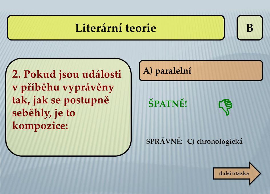 B A) paralelní ŠPATNĚ! SPRÁVNĚ: C) chronologická  další otázka Literární teorie 2. Pokud jsou události v příběhu vyprávěny tak, jak se postupně seběh