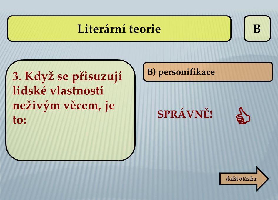B B) personifikace SPRÁVNĚ!  další otázka Literární teorie 3. Když se přisuzují lidské vlastnosti neživým věcem, je to: