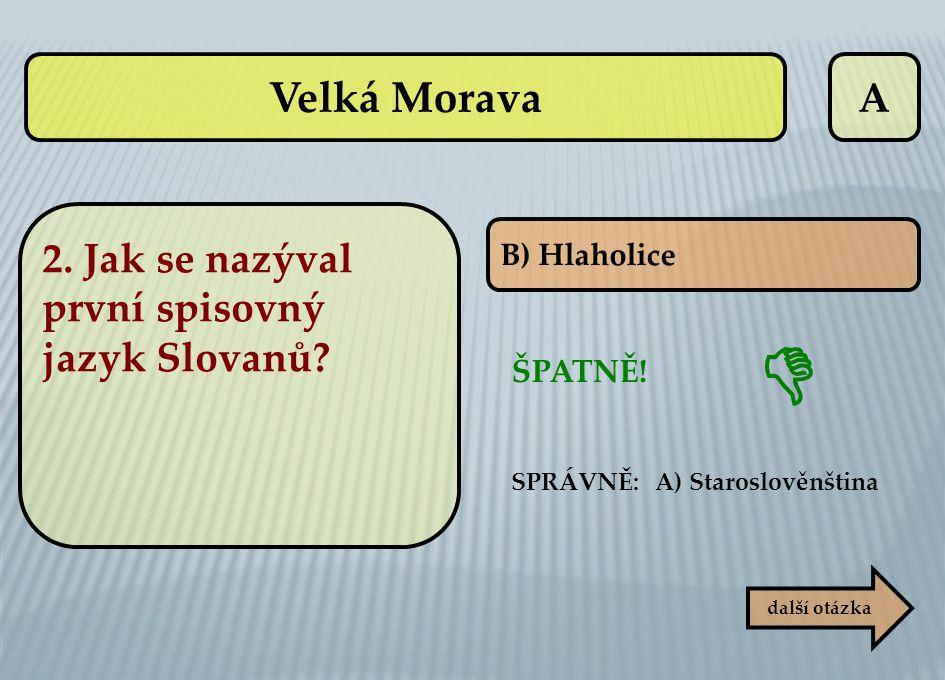 A B) Hlaholice ŠPATNĚ! SPRÁVNĚ: A) Staroslověnština další otázka  Velká Morava 2. Jak se nazýval první spisovný jazyk Slovanů?