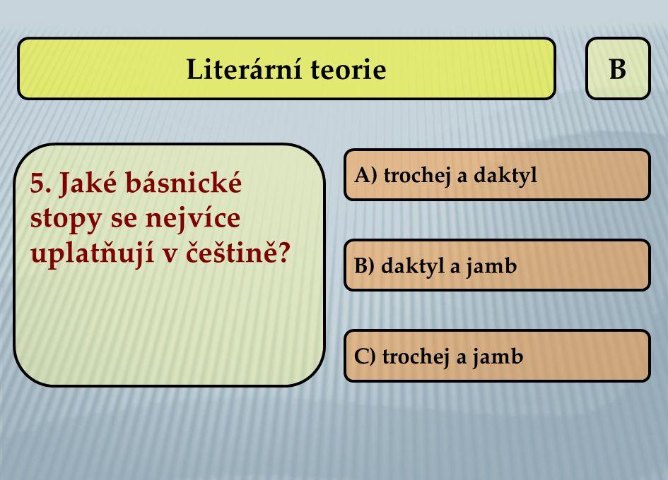 B 5. Jaké básnické stopy se nejvíce uplatňují v češtině? A) trochej a daktyl B) daktyl a jamb C) trochej a jamb Literární teorie