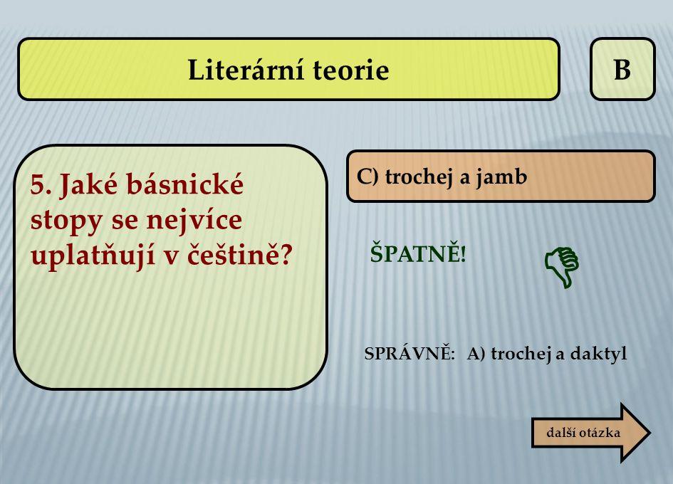 B C) trochej a jamb ŠPATNĚ! SPRÁVNĚ: A) trochej a daktyl  další otázka Literární teorie 5. Jaké básnické stopy se nejvíce uplatňují v češtině?