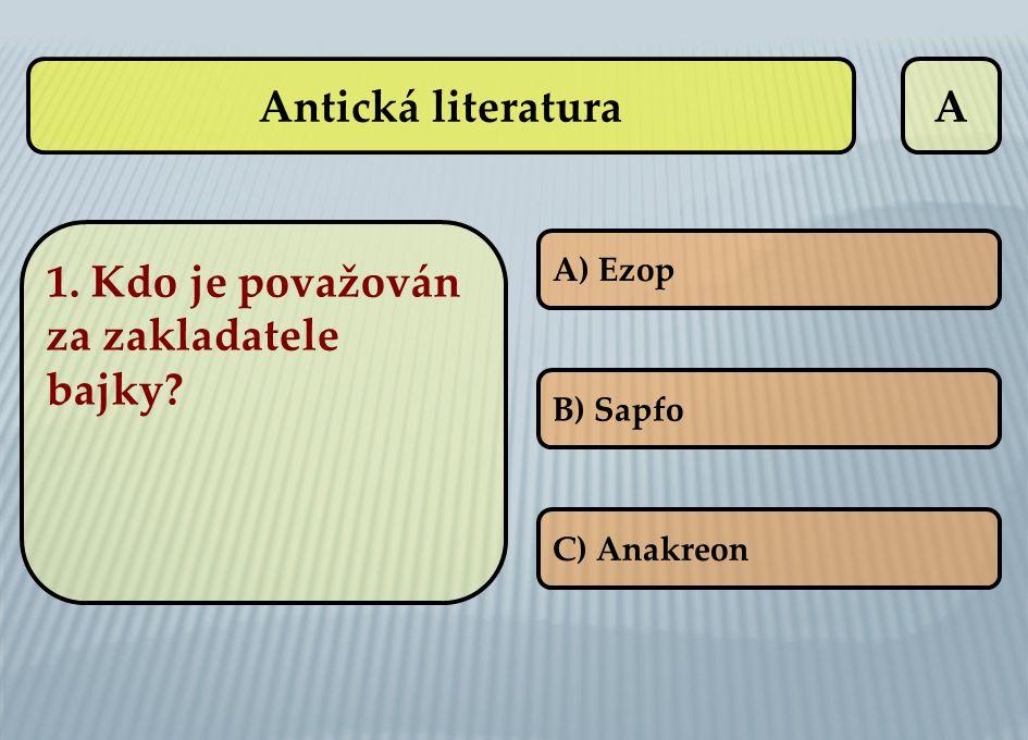 Antická literaturaA 1. Kdo je považován za zakladatele bajky? A) Ezop B) Sapfo C) Anakreon