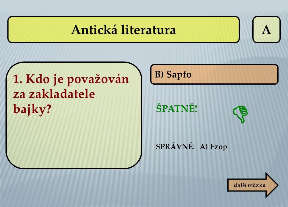 A B) Sapfo ŠPATNĚ! SPRÁVNĚ: A) Ezop další otázka  Antická literatura 1. Kdo je považován za zakladatele bajky?