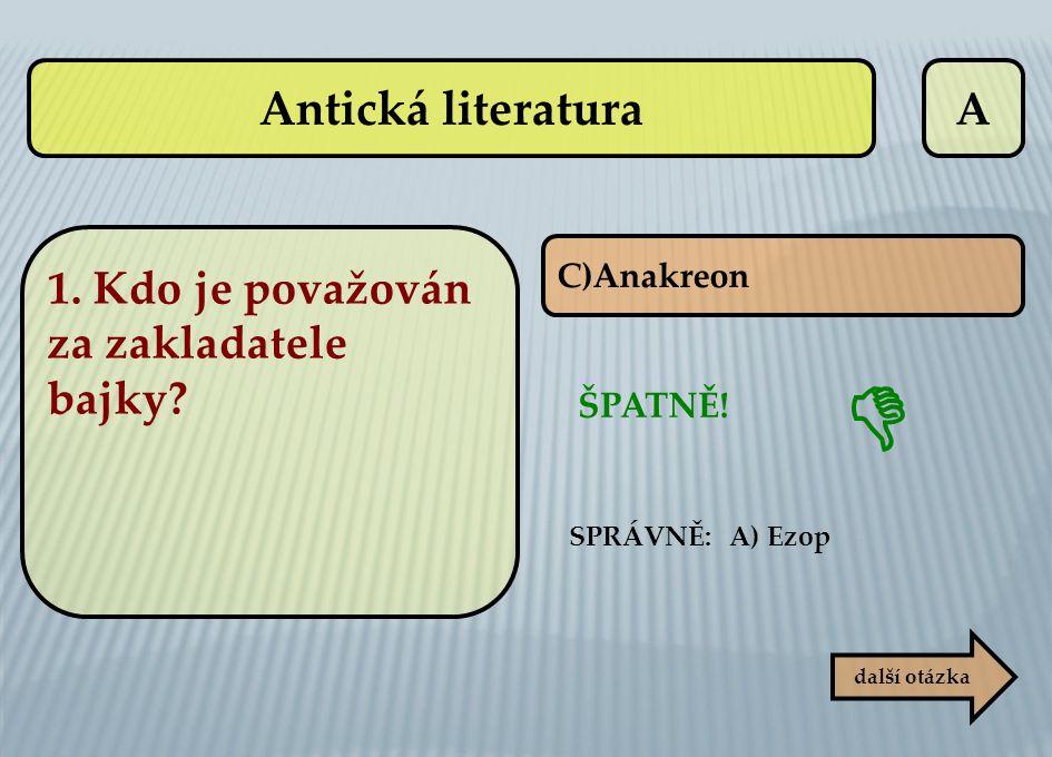A C)Anakreon ŠPATNĚ! SPRÁVNĚ: A) Ezop další otázka  Antická literatura 1. Kdo je považován za zakladatele bajky?