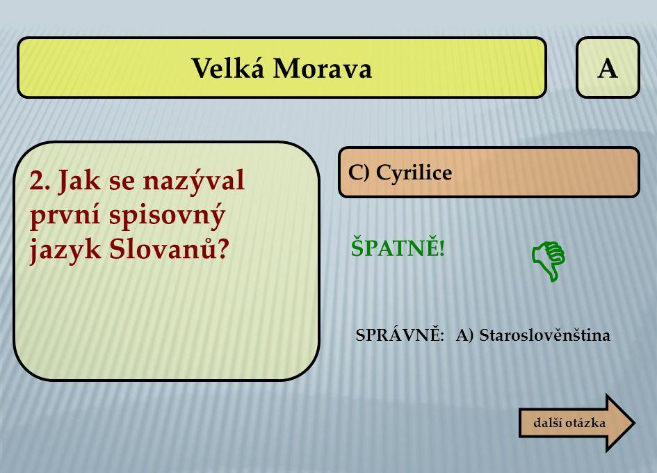 A C) Cyrilice ŠPATNĚ! další otázka  SPRÁVNĚ: A) Staroslověnština Velká Morava 2. Jak se nazýval první spisovný jazyk Slovanů?