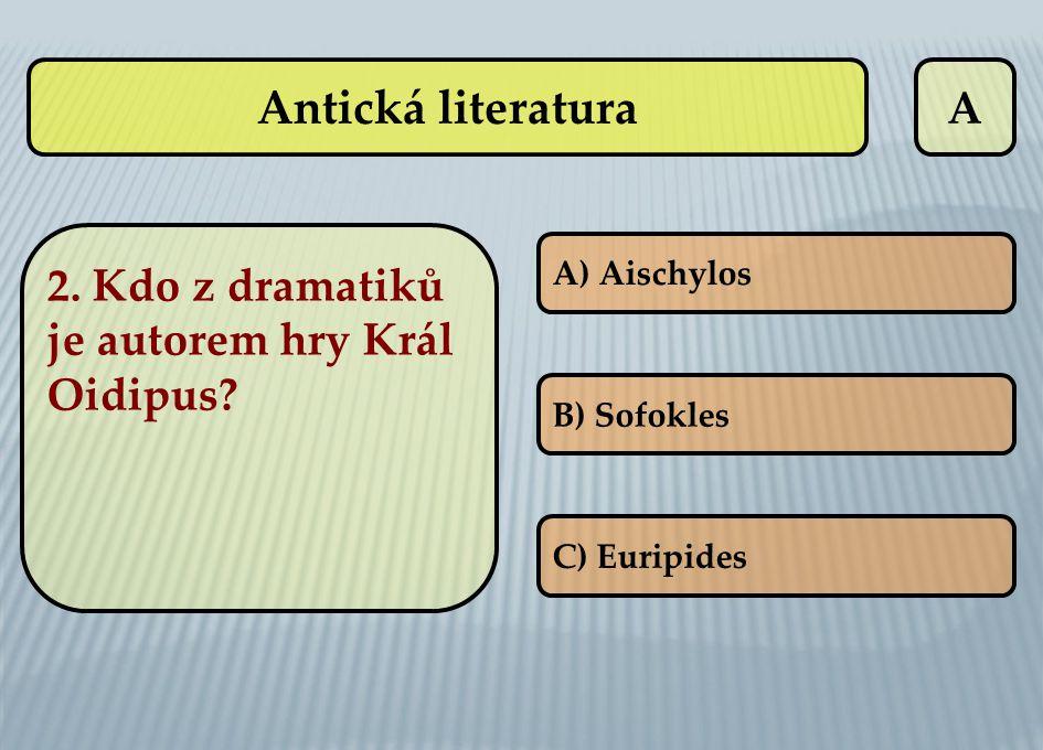 A 2. Kdo z dramatiků je autorem hry Král Oidipus? A) Aischylos B) Sofokles C) Euripides Antická literatura