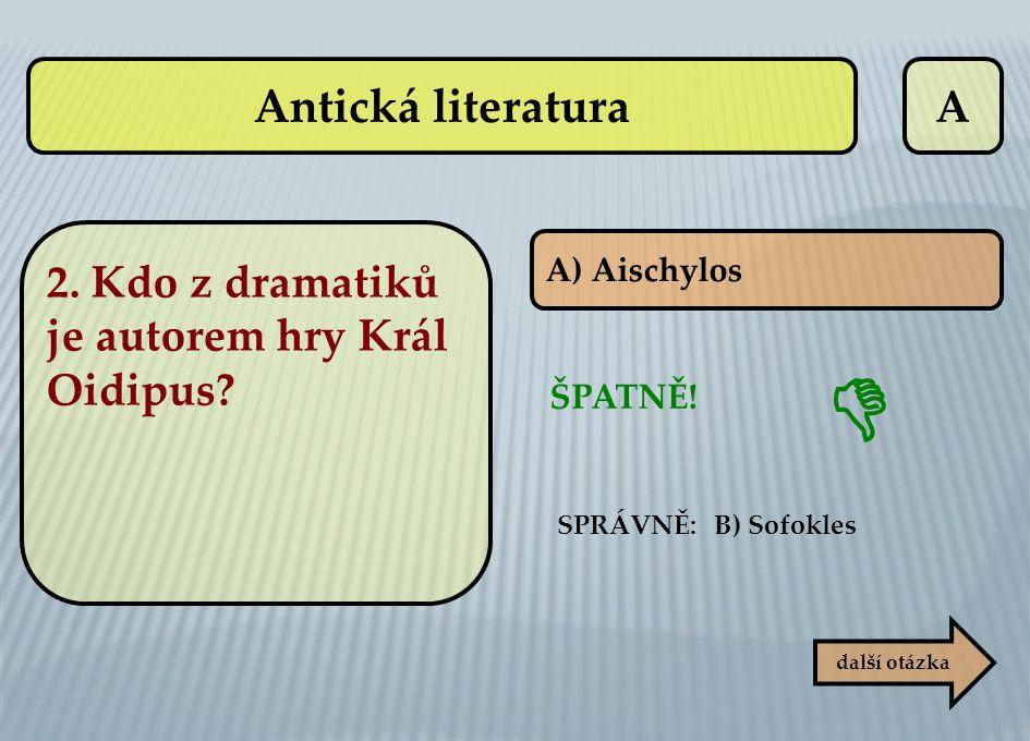 A A) Aischylos ŠPATNĚ! SPRÁVNĚ: B) Sofokles další otázka  Antická literatura 2. Kdo z dramatiků je autorem hry Král Oidipus?