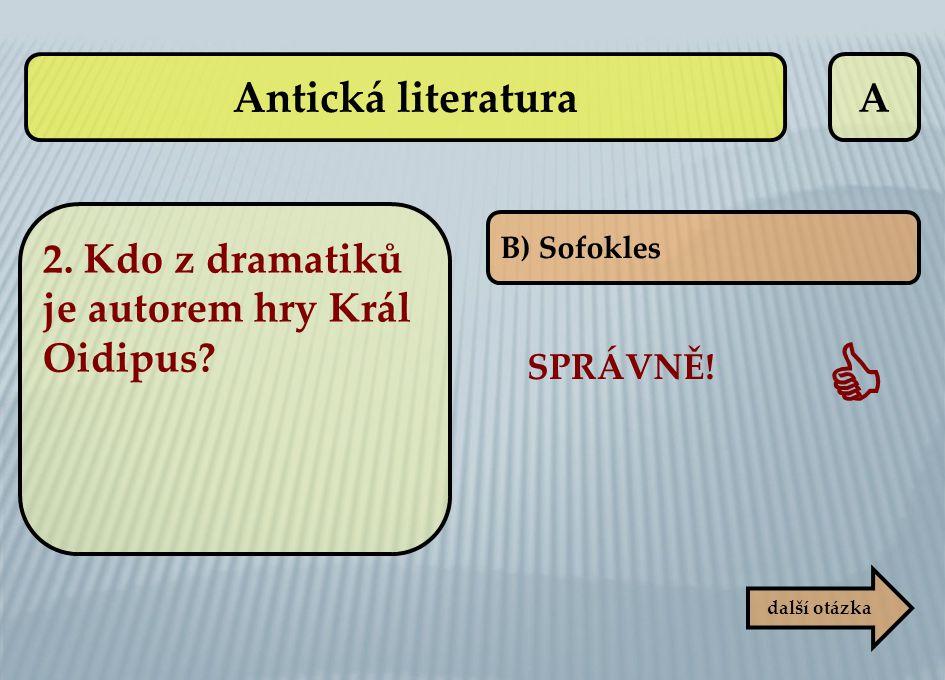 A B) Sofokles SPRÁVNĚ!  další otázka Antická literatura 2. Kdo z dramatiků je autorem hry Král Oidipus?