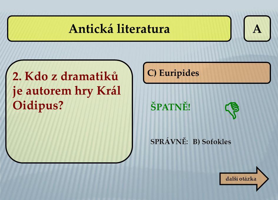 A C) Euripides ŠPATNĚ! SPRÁVNĚ: B) Sofokles další otázka  Antická literatura 2. Kdo z dramatiků je autorem hry Král Oidipus?