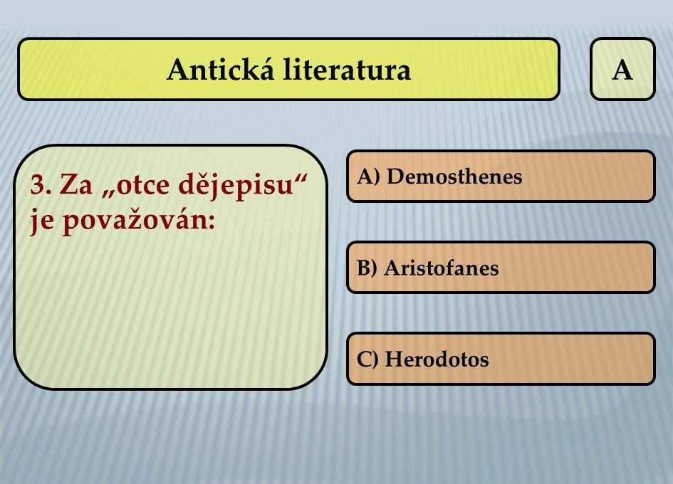 "A 3. Za ""otce dějepisu"" je považován: A) Demosthenes B) Aristofanes C) Herodotos Antická literatura"