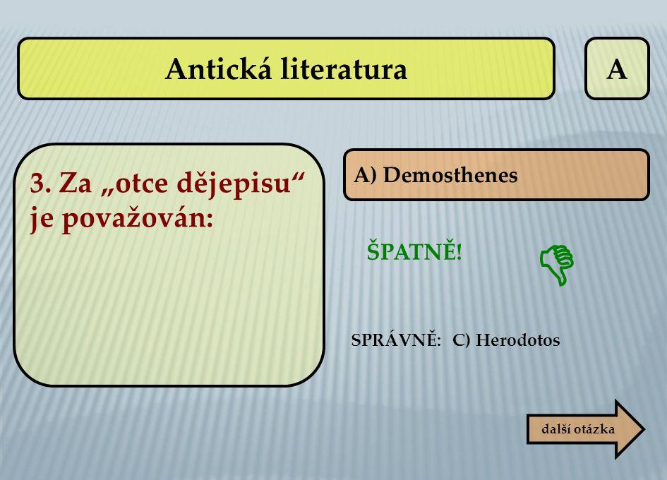 """A další otázka ŠPATNĚ! SPRÁVNĚ: C) Herodotos  A) Demosthenes 3. Za """"otce dějepisu"""" je považován: Antická literatura"""