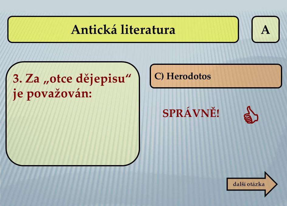 """A C) Herodotos SPRÁVNĚ!  další otázka 3. Za """"otce dějepisu"""" je považován: Antická literatura"""