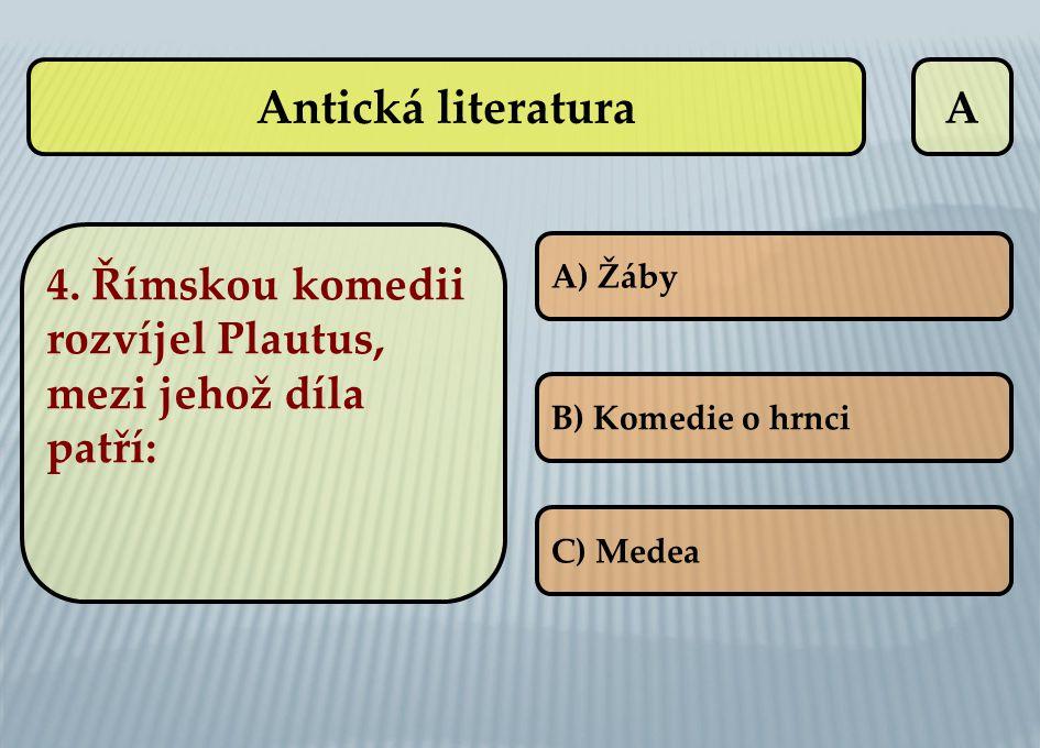 A 4. Římskou komedii rozvíjel Plautus, mezi jehož díla patří: A) Žáby B) Komedie o hrnci C) Medea Antická literatura