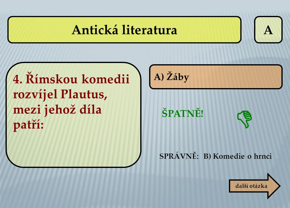 A SPRÁVNĚ: B) Komedie o hrnci ŠPATNĚ!  další otázka A) Žáby 4. Římskou komedii rozvíjel Plautus, mezi jehož díla patří: Antická literatura