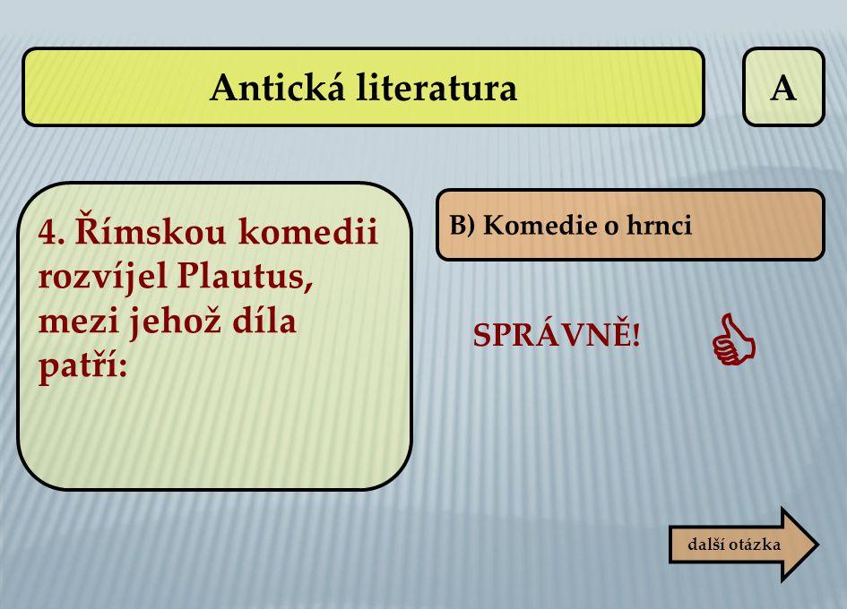 A SPRÁVNĚ!  B) Komedie o hrnci další otázka 4. Římskou komedii rozvíjel Plautus, mezi jehož díla patří: Antická literatura