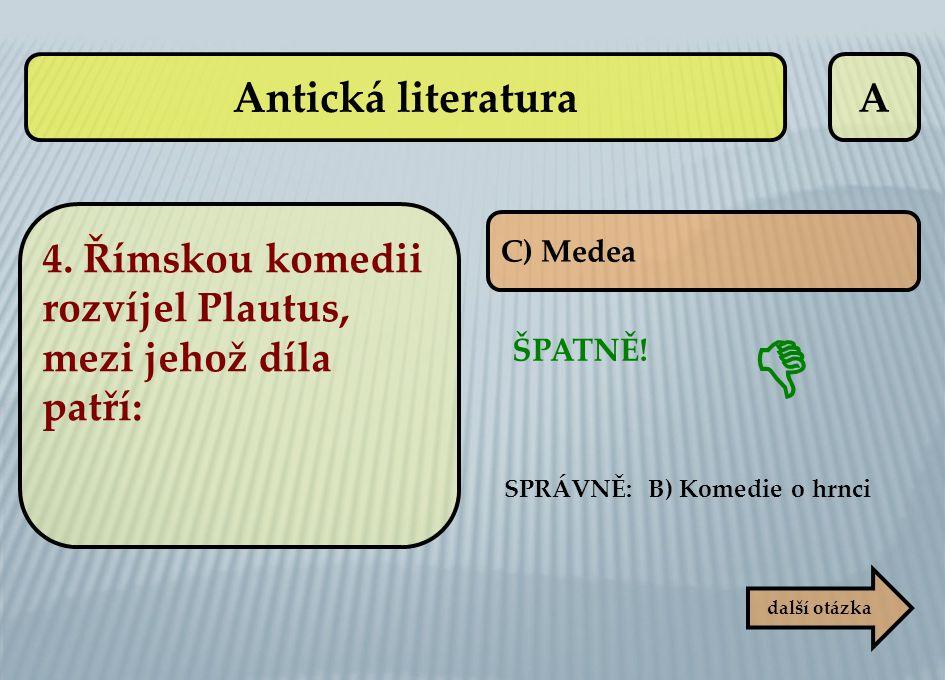 A SPRÁVNĚ: B) Komedie o hrnci ŠPATNĚ!  C) Medea další otázka 4. Římskou komedii rozvíjel Plautus, mezi jehož díla patří: Antická literatura