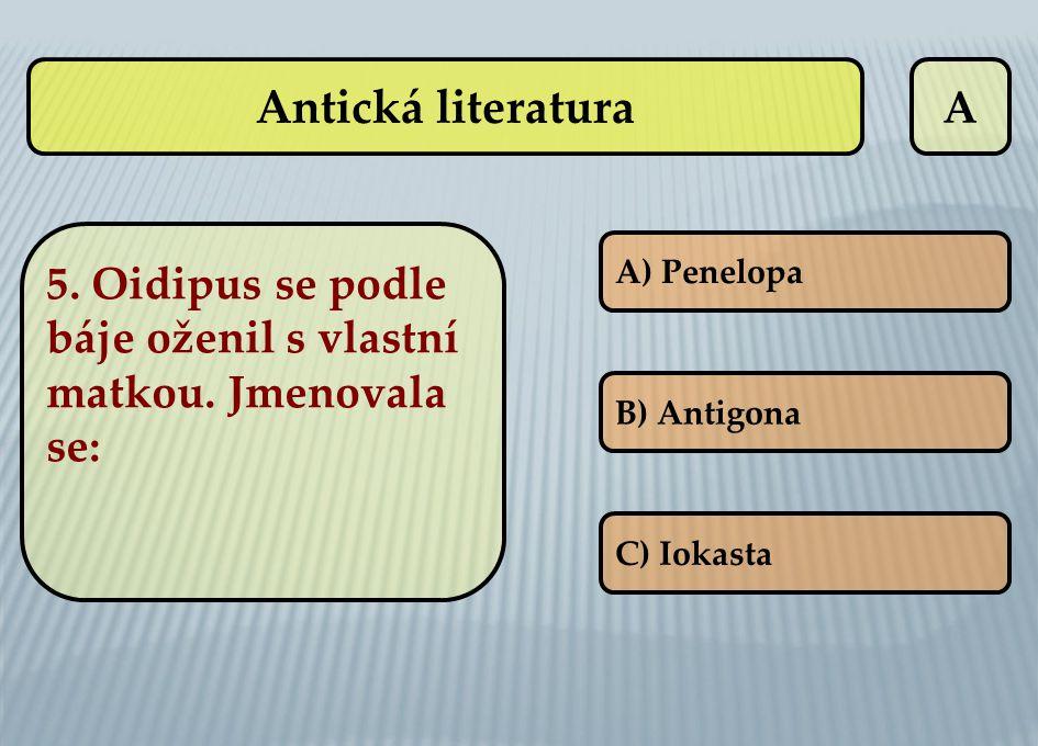 A A) Penelopa B) Antigona C) Iokasta 5. Oidipus se podle báje oženil s vlastní matkou. Jmenovala se: Antická literatura