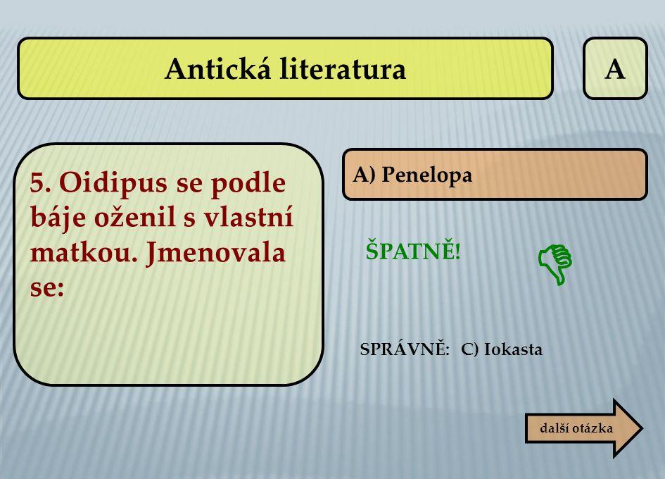 A A) Penelopa další otázka ŠPATNĚ! SPRÁVNĚ: C) Iokasta  Antická literatura 5. Oidipus se podle báje oženil s vlastní matkou. Jmenovala se: