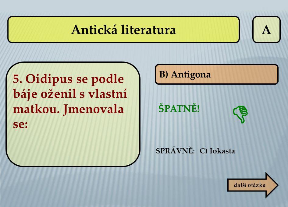 A B) Antigona ŠPATNĚ! SPRÁVNĚ: C) Iokasta  další otázka Antická literatura 5. Oidipus se podle báje oženil s vlastní matkou. Jmenovala se: