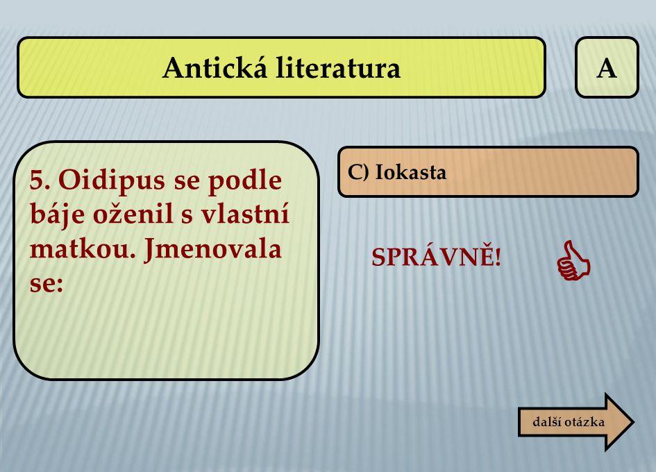 A C) Iokasta SPRÁVNĚ!  další otázka Antická literatura 5. Oidipus se podle báje oženil s vlastní matkou. Jmenovala se: