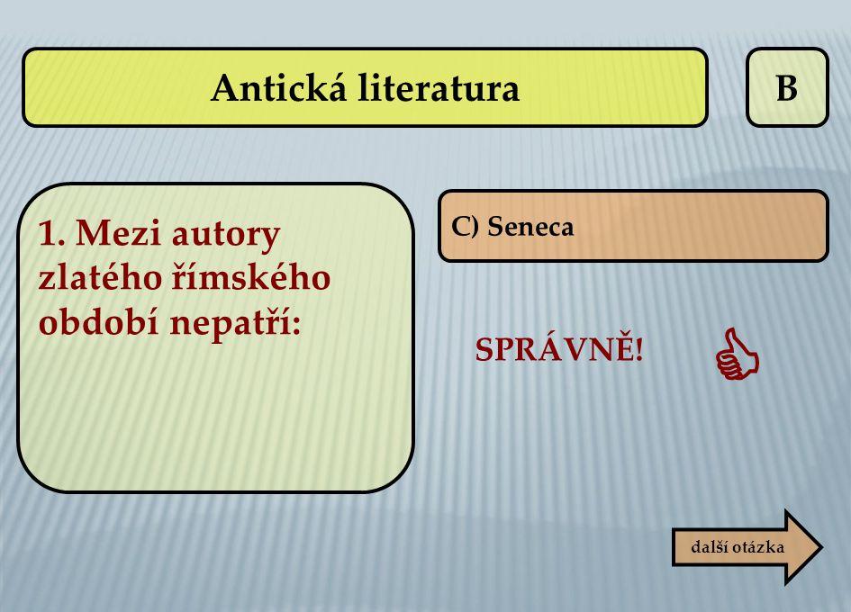 B C) Seneca SPRÁVNĚ!  další otázka Antická literatura 1. Mezi autory zlatého římského období nepatří: