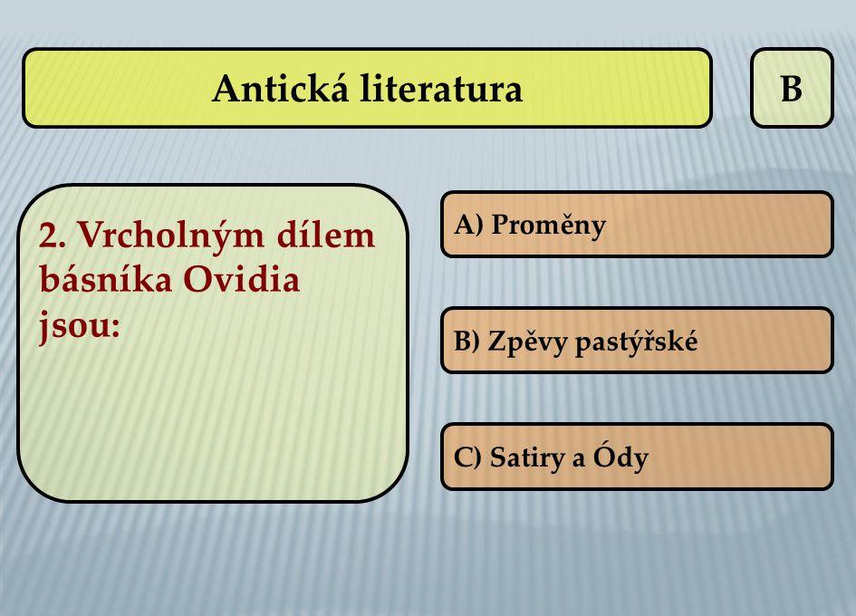 B 2. Vrcholným dílem básníka Ovidia jsou: A) Proměny B) Zpěvy pastýřské C) Satiry a Ódy Antická literatura