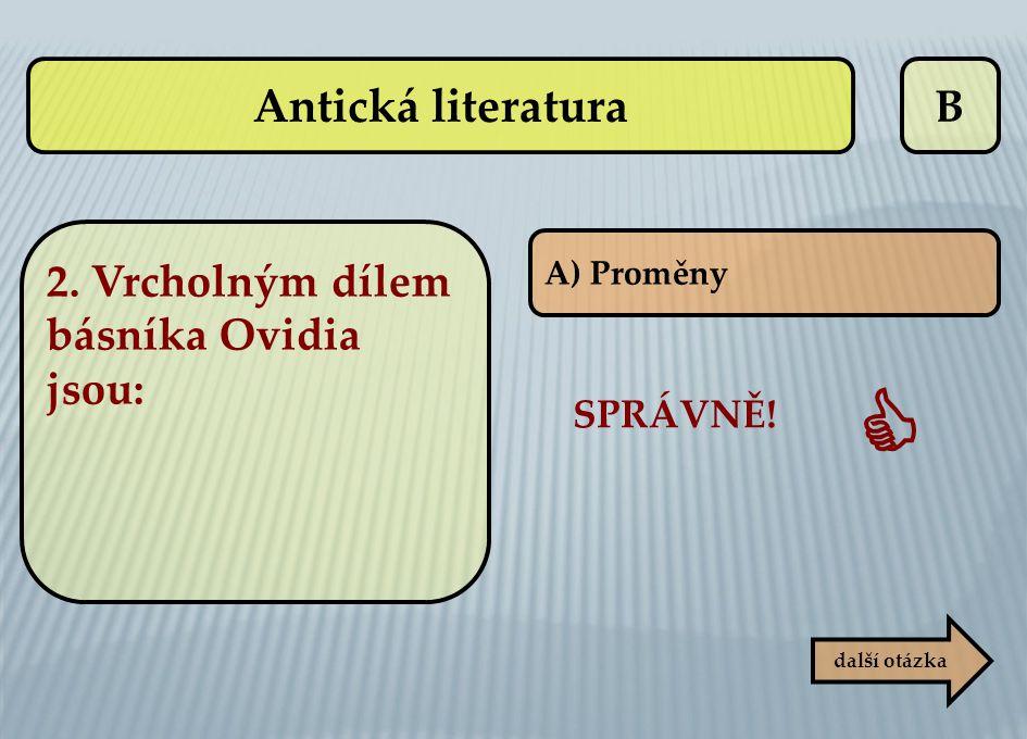 B další otázka A) Proměny SPRÁVNĚ!  Antická literatura 2. Vrcholným dílem básníka Ovidia jsou: