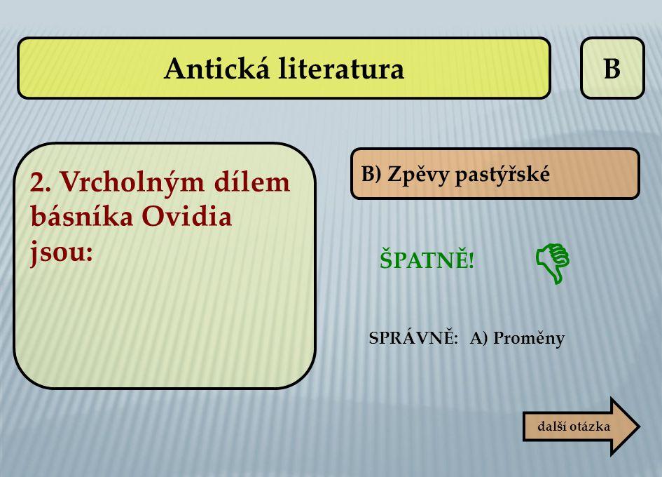 B B) Zpěvy pastýřské ŠPATNĚ! SPRÁVNĚ: A) Proměny další otázka  Antická literatura 2. Vrcholným dílem básníka Ovidia jsou: