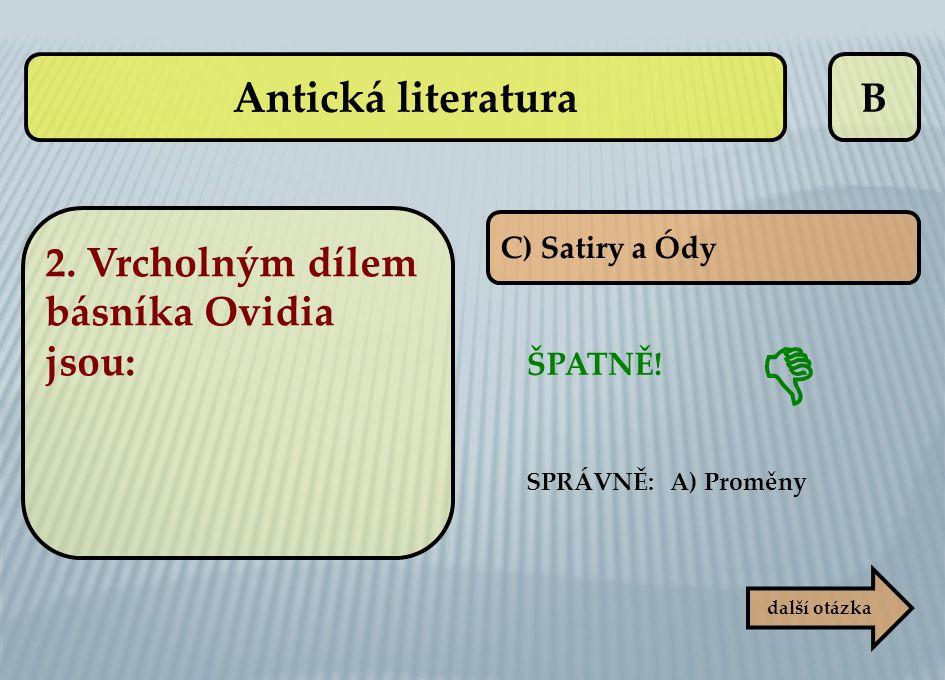 B C) Satiry a Ódy ŠPATNĚ! SPRÁVNĚ: A) Proměny další otázka  Antická literatura 2. Vrcholným dílem básníka Ovidia jsou:
