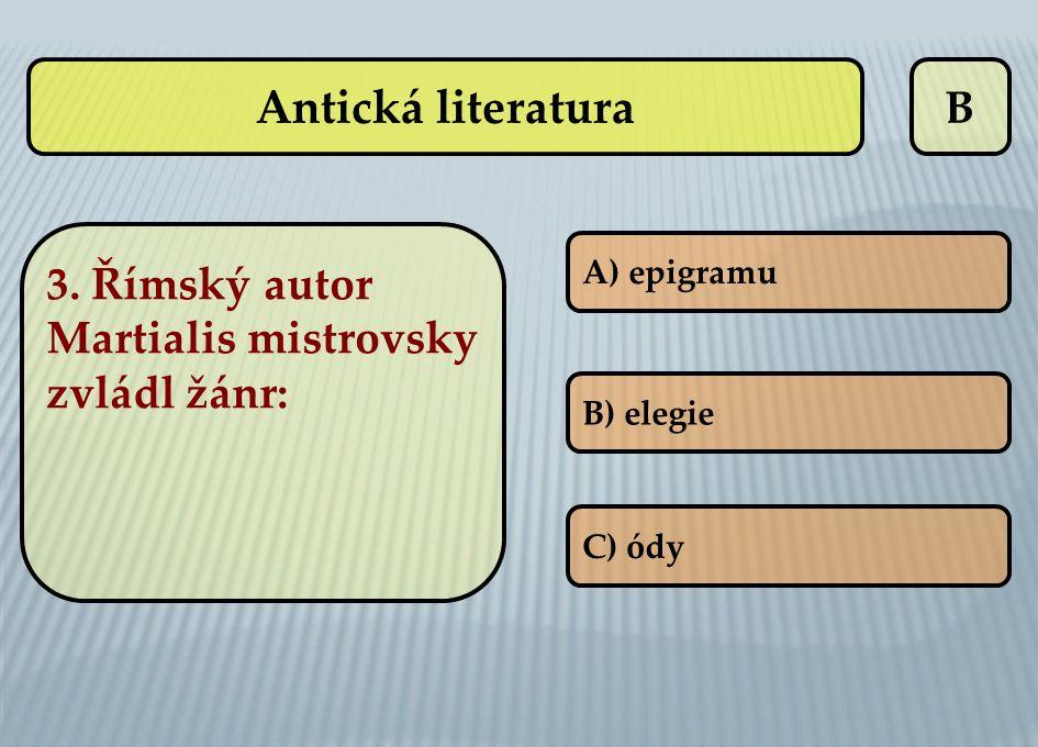 B A) epigramu B) elegie C) ódy Antická literatura 3. Římský autor Martialis mistrovsky zvládl žánr: