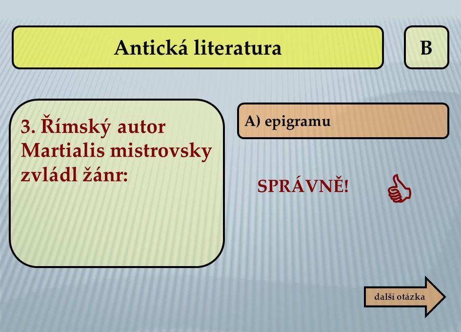 B další otázka SPRÁVNĚ!  A) epigramu Antická literatura 3. Římský autor Martialis mistrovsky zvládl žánr: