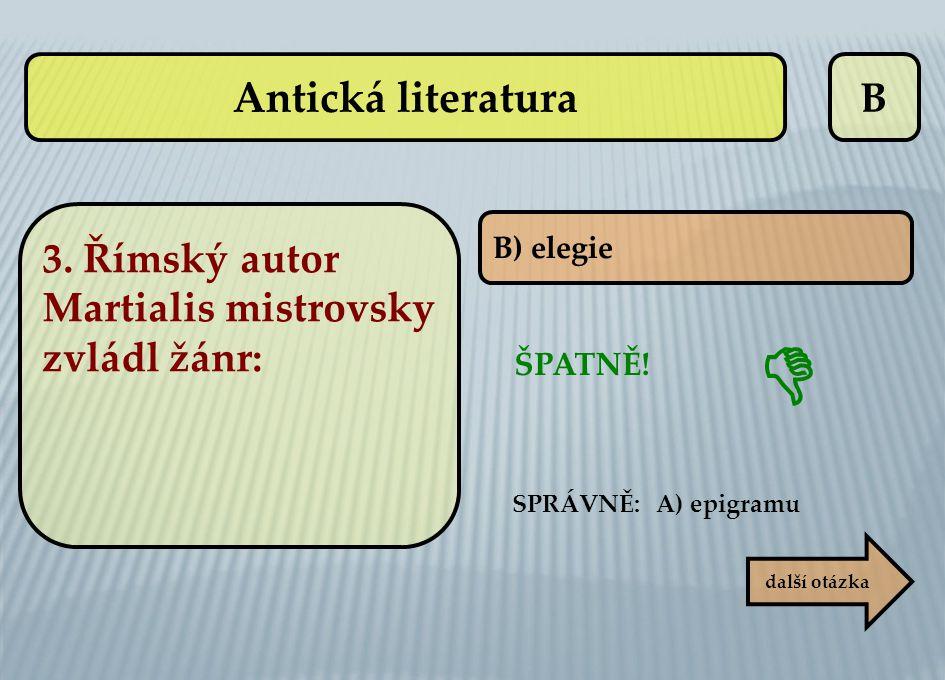 B ŠPATNĚ! SPRÁVNĚ: A) epigramu B) elegie další otázka  Antická literatura 3. Římský autor Martialis mistrovsky zvládl žánr: