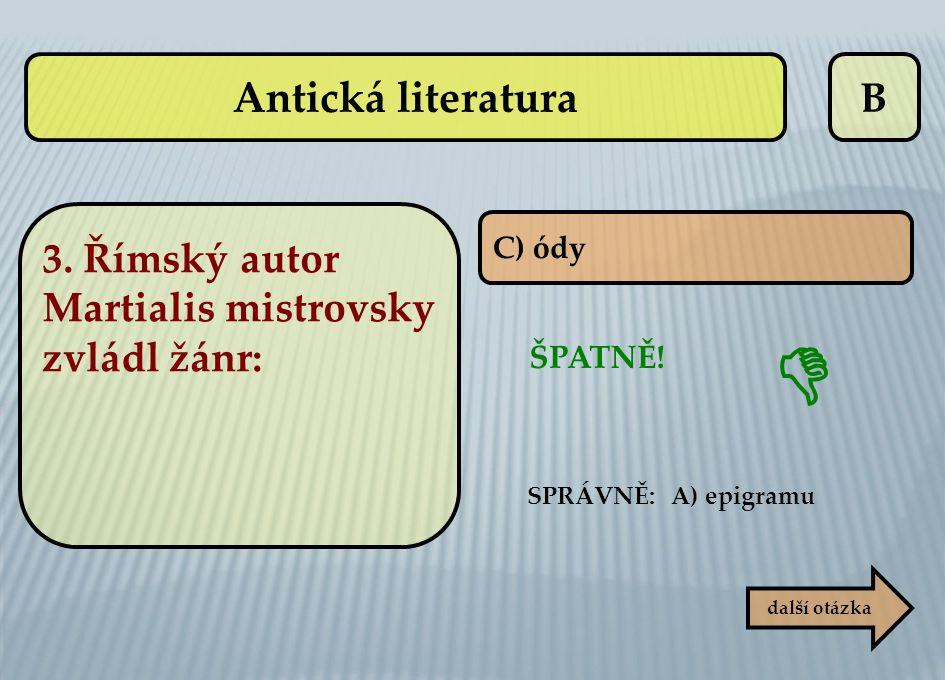 B ŠPATNĚ! SPRÁVNĚ: A) epigramu  C) ódy další otázka Antická literatura 3. Římský autor Martialis mistrovsky zvládl žánr: