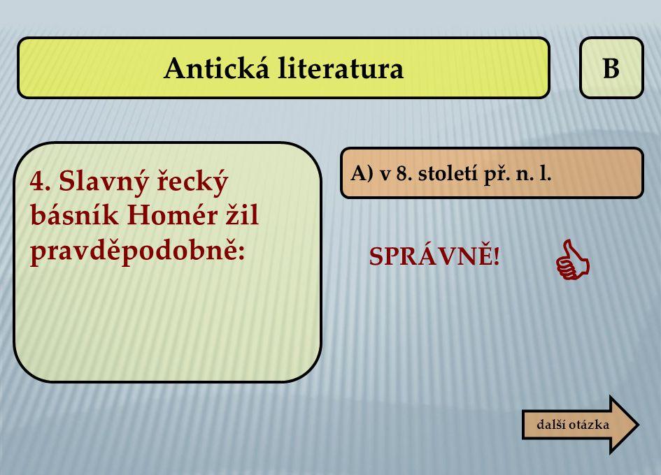 B SPRÁVNĚ!  další otázka A) v 8. století př. n. l. Antická literatura 4. Slavný řecký básník Homér žil pravděpodobně: