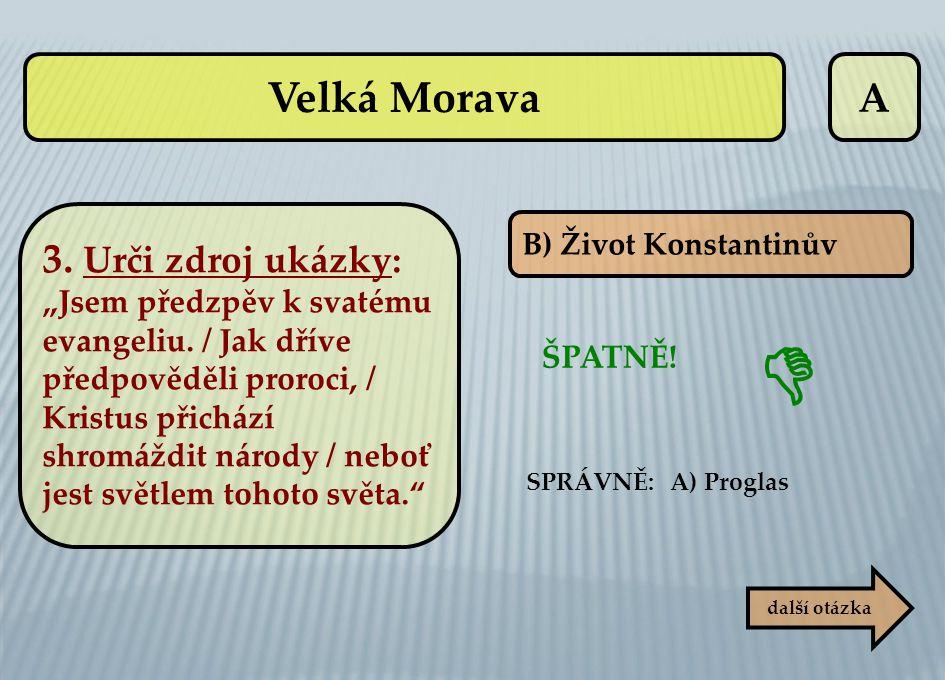 """A B) Život Konstantinův ŠPATNĚ! SPRÁVNĚ: A) Proglas další otázka  Velká Morava 3. Urči zdroj ukázky: """"Jsem předzpěv k svatému evangeliu. / Jak dříve"""