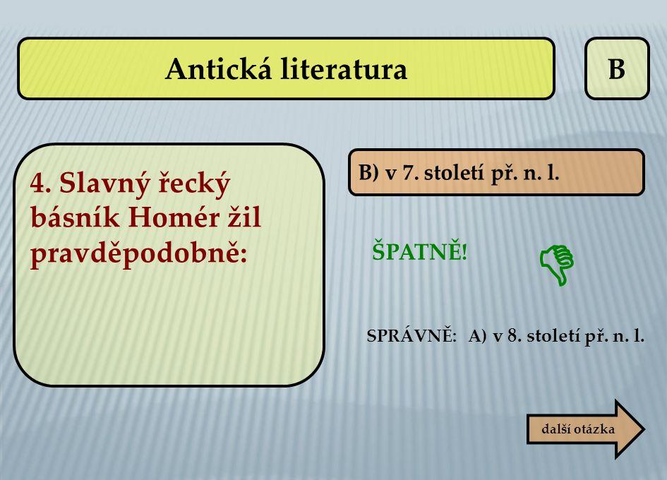 B B) v 7. století př. n. l. SPRÁVNĚ: A) v 8. století př. n. l. ŠPATNĚ! další otázka  Antická literatura 4. Slavný řecký básník Homér žil pravděpodobn
